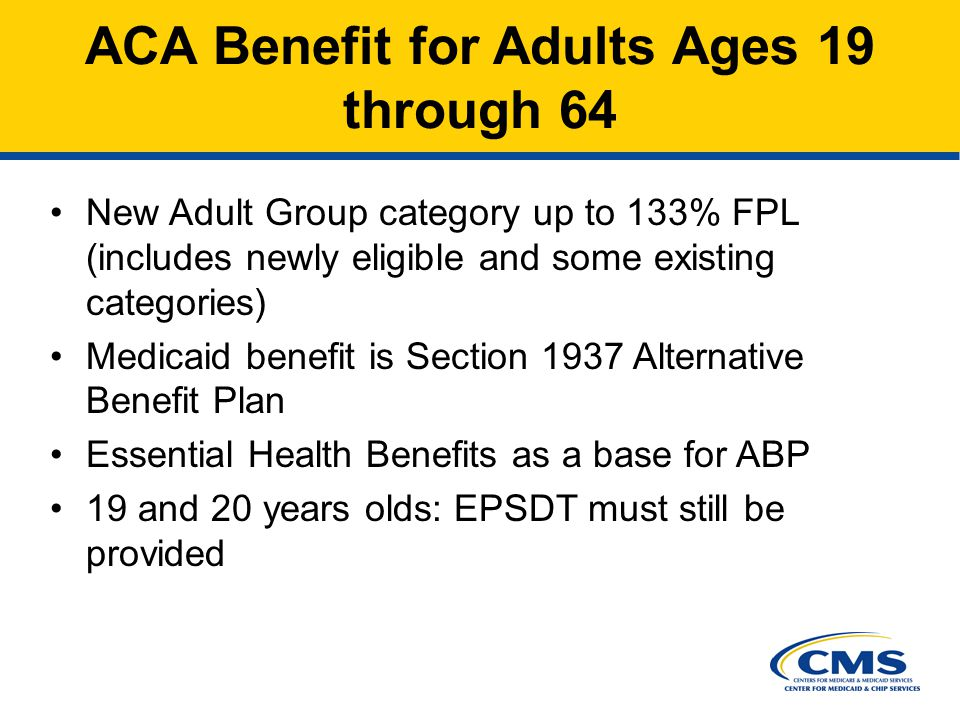 New Adult Group category up to 133% FPL (includes newly eligible and some existing categories) Medicaid benefit is Section 1937 Alternative Benefit Plan Essential Health Benefits as a base for ABP 19 and 20 years olds: EPSDT must still be provided ACA Benefit for Adults Ages 19 through 64