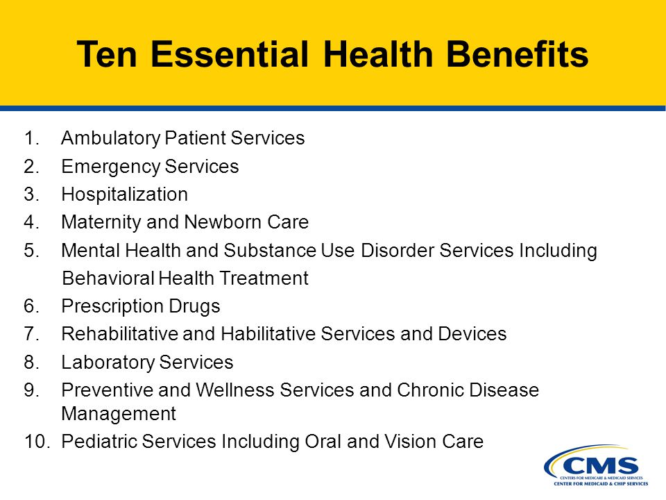 5 Ten Essential Health Benefits 1.Ambulatory Patient Services 2.Emergency Services 3.Hospitalization 4.Maternity and Newborn Care 5.Mental Health and Substance Use Disorder Services Including Behavioral Health Treatment 6.Prescription Drugs 7.Rehabilitative and Habilitative Services and Devices 8.Laboratory Services 9.Preventive and Wellness Services and Chronic Disease Management 10.Pediatric Services Including Oral and Vision Care