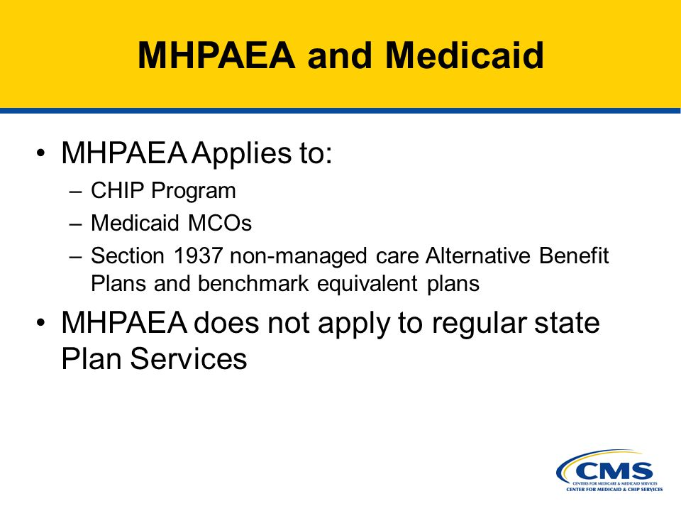 7 MHPAEA and Medicaid MHPAEA Applies to: –CHIP Program –Medicaid MCOs –Section 1937 non-managed care Alternative Benefit Plans and benchmark equivalent plans MHPAEA does not apply to regular state Plan Services