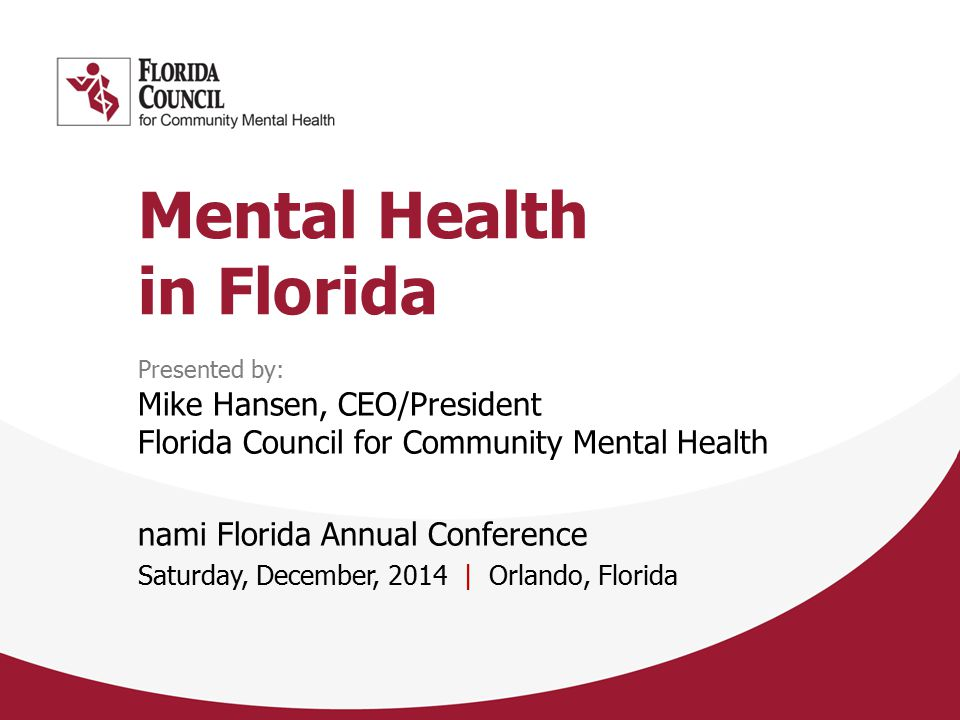 Mental Health in Florida Presented by: Mike Hansen, CEO/President Florida Council for Community Mental Health nami Florida Annual Conference Saturday, December, 2014 | Orlando, Florida