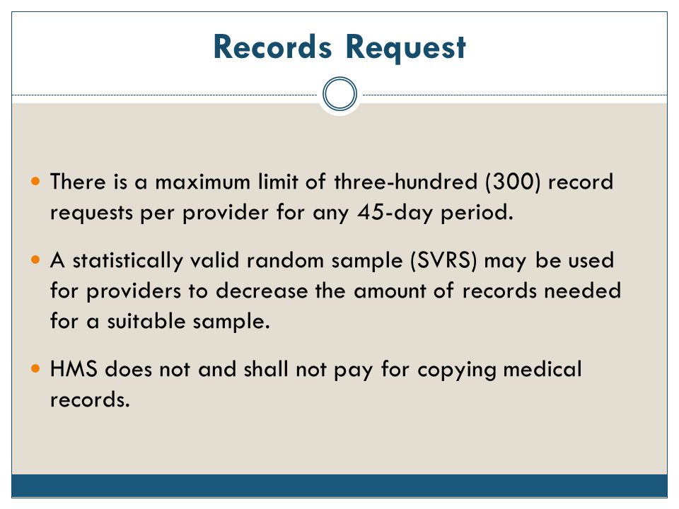 Records Request There is a maximum limit of three-hundred (300) record requests per provider for any 45-day period. A statistically valid random sampl