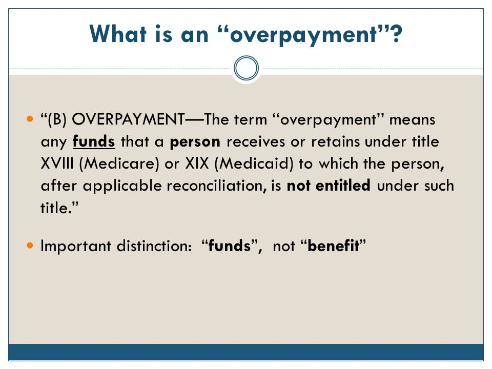 "What is an ""overpayment""? ""(B) OVERPAYMENT—The term ''overpayment'' means any funds that a person receives or retains under title XVIII (Medicare) or"