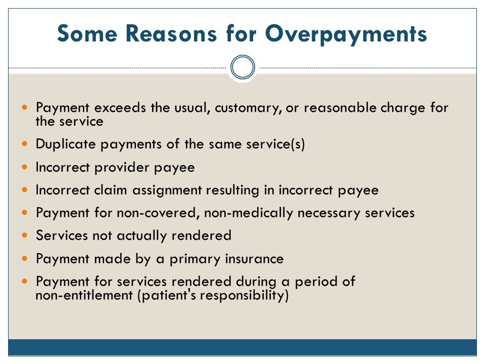 Some Reasons for Overpayments Payment exceeds the usual, customary, or reasonable charge for the service Duplicate payments of the same service(s) Inc