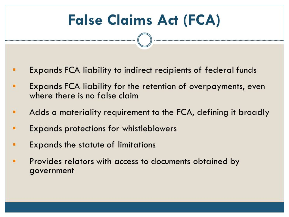 False Claims Act (FCA)  Expands FCA liability to indirect recipients of federal funds  Expands FCA liability for the retention of overpayments, even