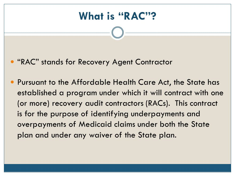 "What is ""RAC""? ""RAC"" stands for Recovery Agent Contractor Pursuant to the Affordable Health Care Act, the State has established a program under which"