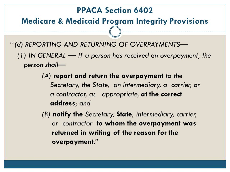 PPACA Section 6402 Medicare & Medicaid Program Integrity Provisions ''(d) REPORTING AND RETURNING OF OVERPAYMENTS— (1) IN GENERAL — If a person has re
