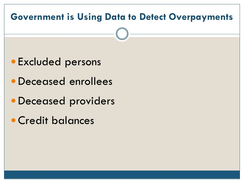 Government is Using Data to Detect Overpayments Excluded persons Deceased enrollees Deceased providers Credit balances