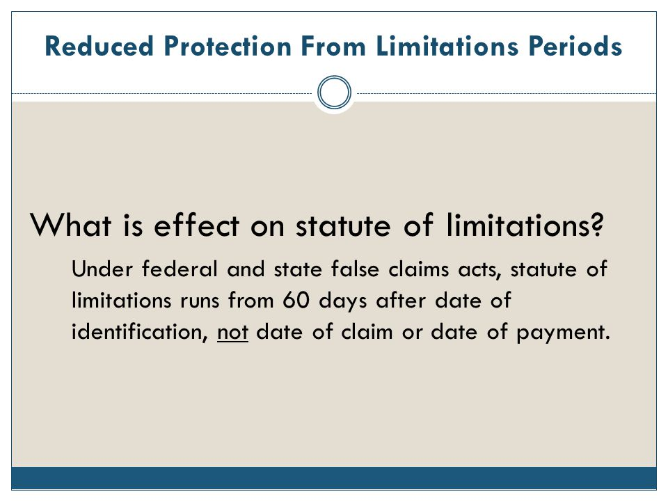 Reduced Protection From Limitations Periods What is effect on statute of limitations? Under federal and state false claims acts, statute of limitation