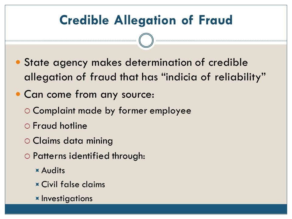 "Credible Allegation of Fraud State agency makes determination of credible allegation of fraud that has ""indicia of reliability"" Can come from any sour"