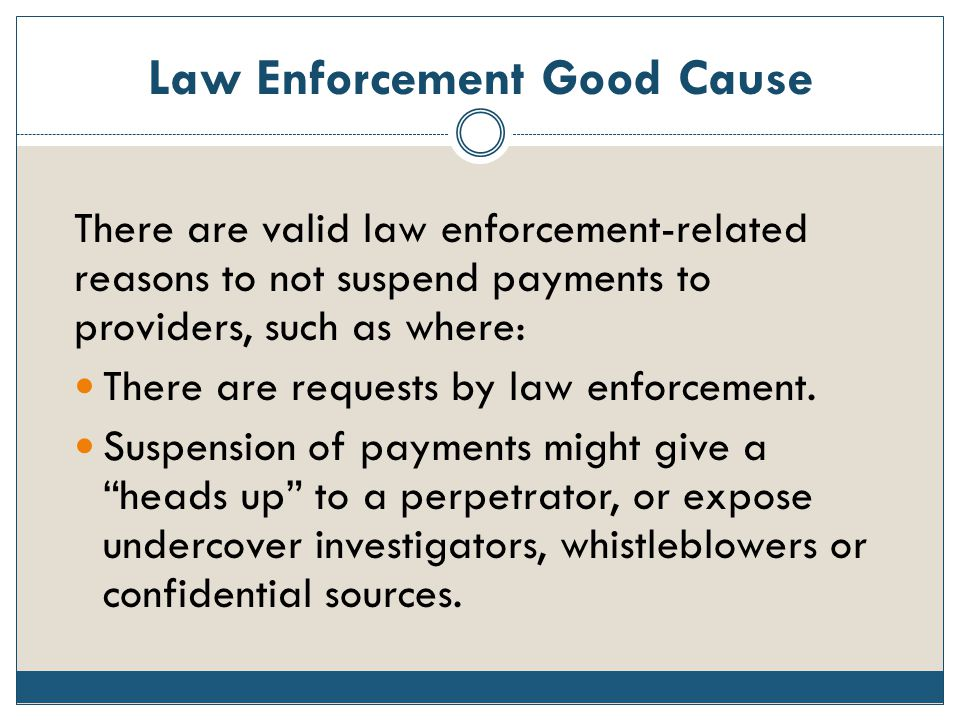Law Enforcement Good Cause There are valid law enforcement-related reasons to not suspend payments to providers, such as where: There are requests by