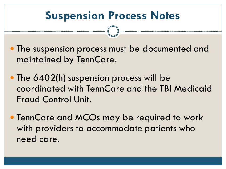 Suspension Process Notes The suspension process must be documented and maintained by TennCare. The 6402(h) suspension process will be coordinated with