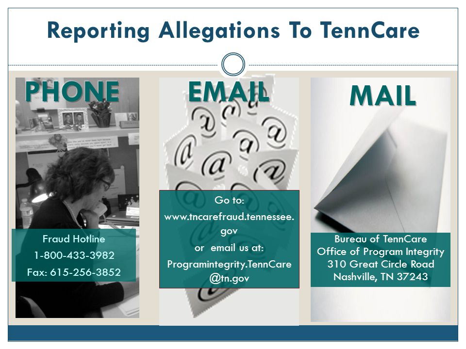 Reporting Allegations To TennCare Fraud Hotline 1-800-433-3982 Fax: 615-256-3852 Go to: www.tncarefraud.tennessee. gov or email us at: Programintegrit