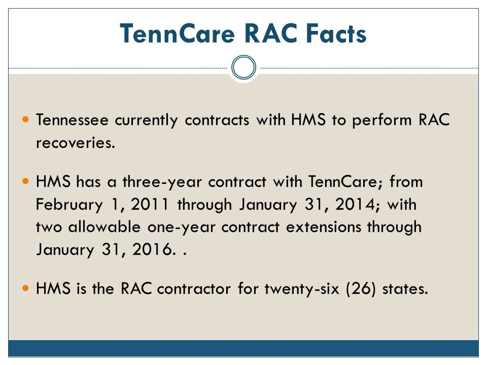 TennCare RAC Facts Tennessee currently contracts with HMS to perform RAC recoveries. HMS has a three-year contract with TennCare; from February 1, 201