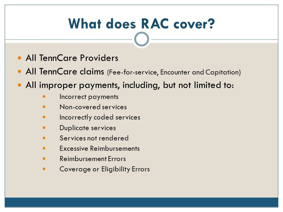 What does RAC cover? All TennCare Providers All TennCare claims (Fee-for-service, Encounter and Capitation) All improper payments, including, but not