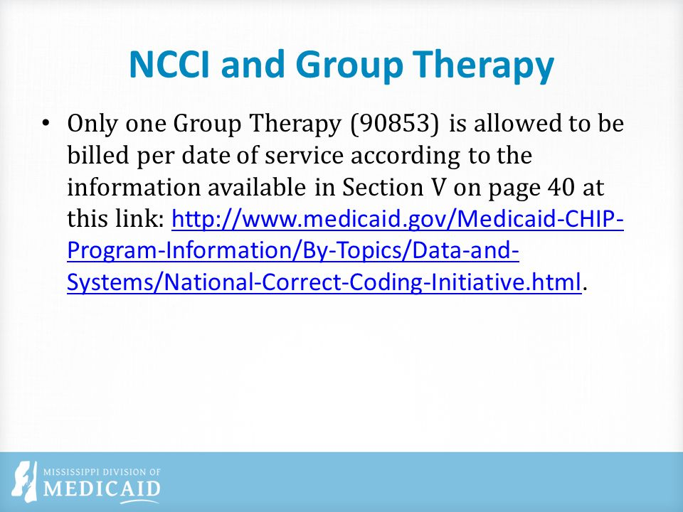 NCCI and Group Therapy Only one Group Therapy (90853) is allowed to be billed per date of service according to the information available in Section V on page 40 at this link: http://www.medicaid.gov/Medicaid-CHIP- Program-Information/By-Topics/Data-and- Systems/National-Correct-Coding-Initiative.html.http://www.medicaid.gov/Medicaid-CHIP- Program-Information/By-Topics/Data-and- Systems/National-Correct-Coding-Initiative.html