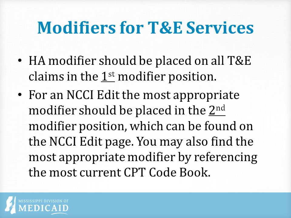 Modifiers for T&E Services HA modifier should be placed on all T&E claims in the 1 st modifier position.