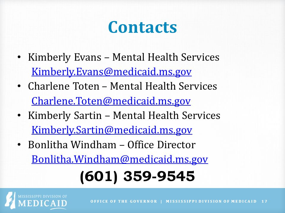 Contacts Kimberly Evans – Mental Health Services Kimberly.Evans@medicaid.ms.gov Charlene Toten – Mental Health Services Charlene.Toten@medicaid.ms.gov Kimberly Sartin – Mental Health Services Kimberly.Sartin@medicaid.ms.gov Bonlitha Windham – Office Director Bonlitha.Windham@medicaid.ms.gov (601) 359-9545 OFFICE OF THE GOVERNOR | MISSISSIPPI DIVISION OF MEDICAID17