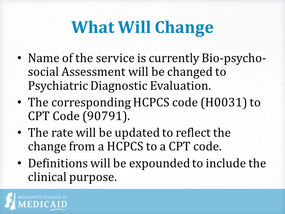 What Will Change Name of the service is currently Bio-psycho- social Assessment will be changed to Psychiatric Diagnostic Evaluation.