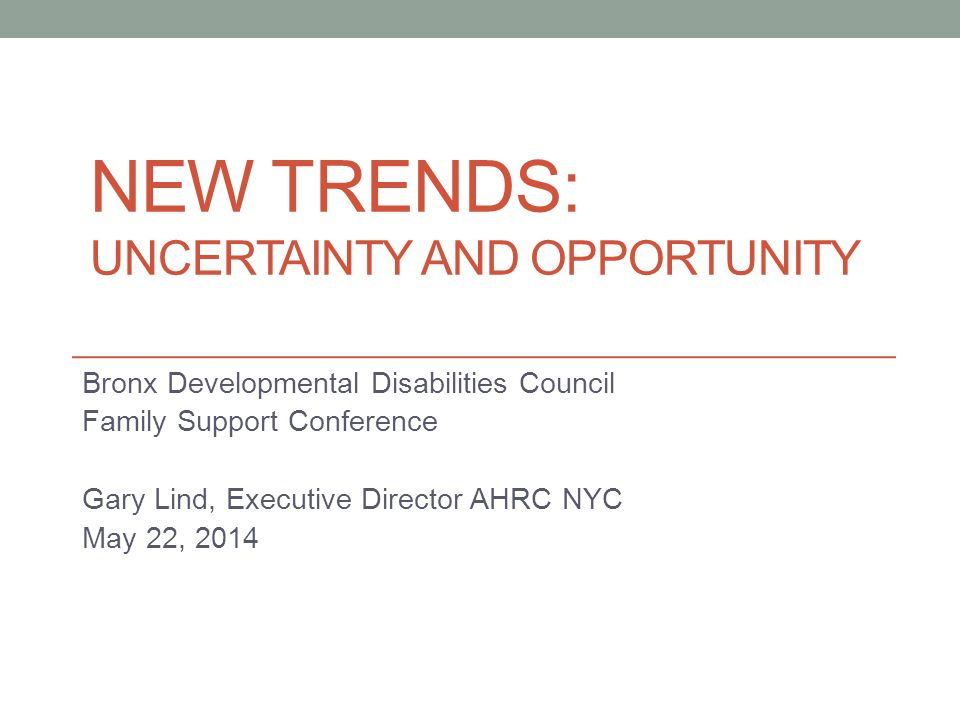 NEW TRENDS: UNCERTAINTY AND OPPORTUNITY Bronx Developmental Disabilities Council Family Support Conference Gary Lind, Executive Director AHRC NYC May 22, 2014