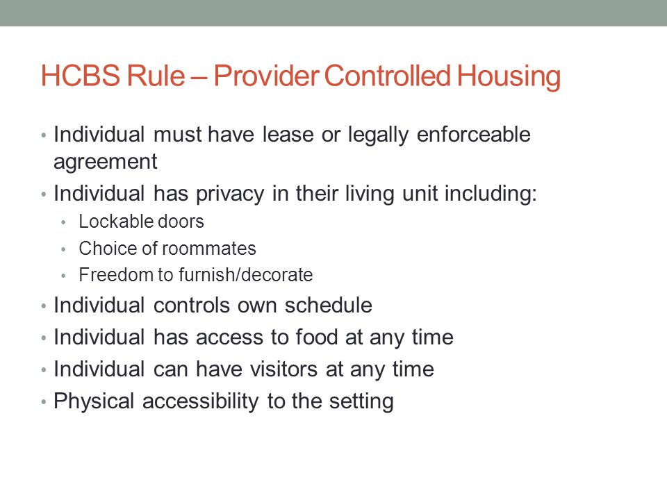 HCBS Rule – Provider Controlled Housing Individual must have lease or legally enforceable agreement Individual has privacy in their living unit including: Lockable doors Choice of roommates Freedom to furnish/decorate Individual controls own schedule Individual has access to food at any time Individual can have visitors at any time Physical accessibility to the setting