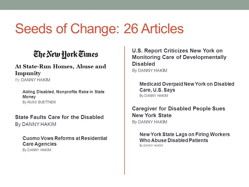 Seeds of Change: 26 Articles At State-Run Homes, Abuse and Impunity By DANNY HAKIM Aiding Disabled, Nonprofits Rake in State Money By RUSS BUETTNER State Faults Care for the Disabled By DANNY HAKIM Cuomo Vows Reforms at Residential Care Agencies By DANNY HAKIM U.S.
