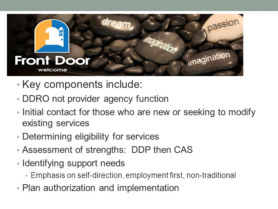 Key components include: DDRO not provider agency function Initial contact for those who are new or seeking to modify existing services Determining eligibility for services Assessment of strengths: DDP then CAS Identifying support needs Emphasis on self-direction, employment first, non-traditional Plan authorization and implementation
