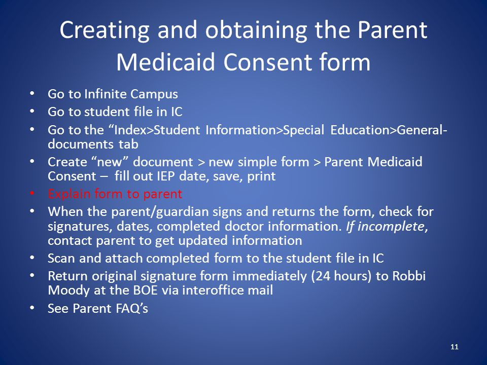 Creating and obtaining the Parent Medicaid Consent form Go to Infinite Campus Go to student file in IC Go to the Index>Student Information>Special Education>General- documents tab Create new document > new simple form > Parent Medicaid Consent – fill out IEP date, save, print Explain form to parent When the parent/guardian signs and returns the form, check for signatures, dates, completed doctor information.