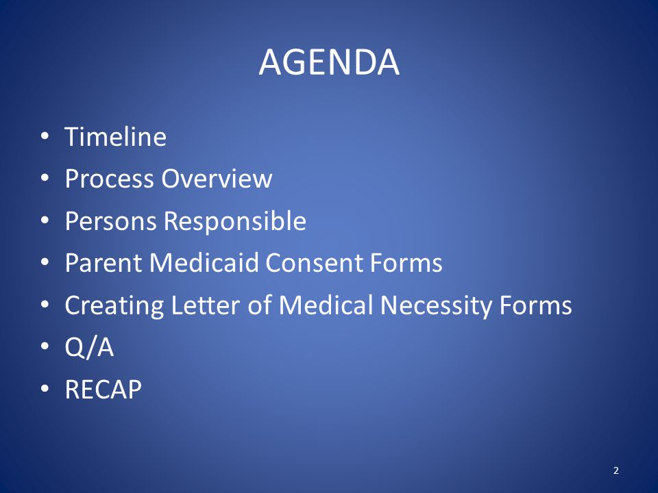 AGENDA Timeline Process Overview Persons Responsible Parent Medicaid Consent Forms Creating Letter of Medical Necessity Forms Q/A RECAP 2