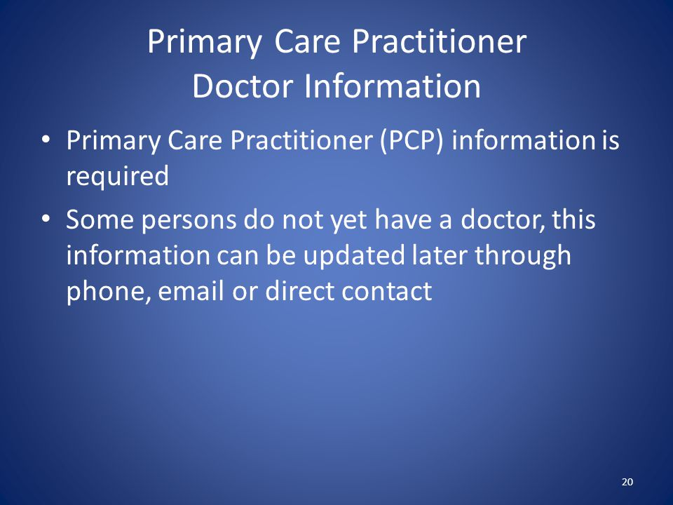 Primary Care Practitioner Doctor Information 20 Primary Care Practitioner (PCP) information is required Some persons do not yet have a doctor, this in