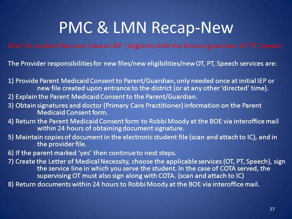PMC & LMN Recap-New 27 ONLY for student files who have an IEP / eligibility AND the following services: OT, PT, Speech The Provider responsibilities for new files/new eligibilities/new OT, PT, Speech services are: 1) Provide Parent Medicaid Consent to Parent/Guardian, only needed once at initial IEP or new file created upon entrance to the district (or at any other 'directed' time).