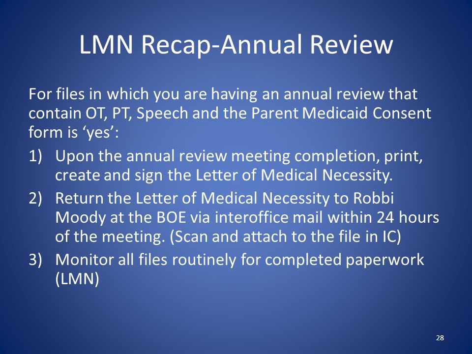 LMN Recap-Annual Review For files in which you are having an annual review that contain OT, PT, Speech and the Parent Medicaid Consent form is 'yes': 1)Upon the annual review meeting completion, print, create and sign the Letter of Medical Necessity.