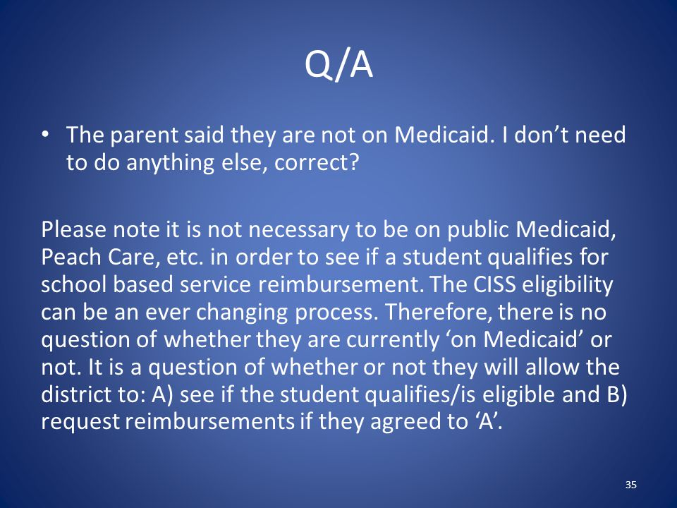 Q/A The parent said they are not on Medicaid. I don't need to do anything else, correct.