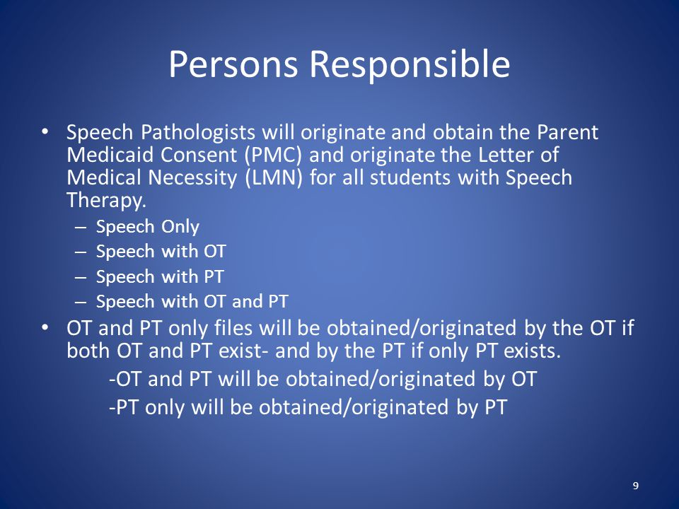 Persons Responsible Speech Pathologists will originate and obtain the Parent Medicaid Consent (PMC) and originate the Letter of Medical Necessity (LMN) for all students with Speech Therapy.