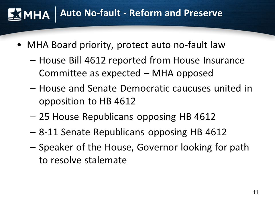 Auto No-fault - Reform and Preserve MHA Board priority, protect auto no-fault law –House Bill 4612 reported from House Insurance Committee as expected – MHA opposed –House and Senate Democratic caucuses united in opposition to HB 4612 –25 House Republicans opposing HB 4612 –8-11 Senate Republicans opposing HB 4612 –Speaker of the House, Governor looking for path to resolve stalemate 11