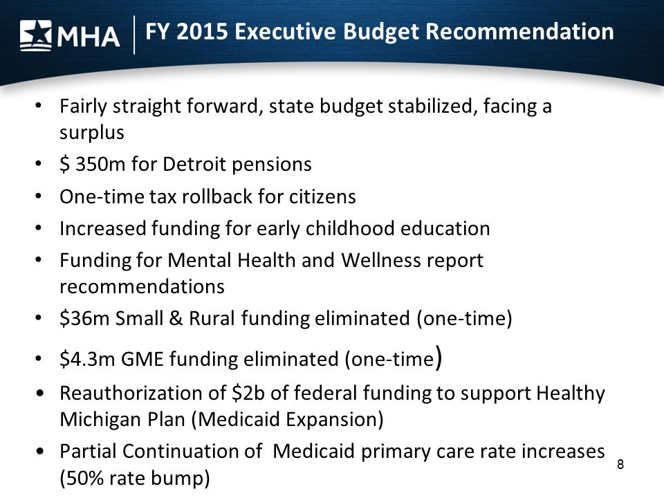 FY 2015 Executive Budget Recommendation Fairly straight forward, state budget stabilized, facing a surplus $ 350m for Detroit pensions One-time tax ro