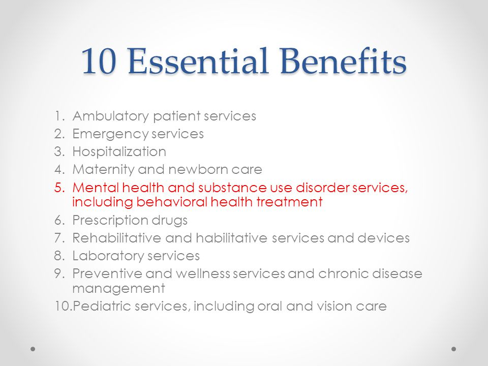 10 Essential Benefits 1.Ambulatory patient services 2.Emergency services 3.Hospitalization 4.Maternity and newborn care 5.Mental health and substance use disorder services, including behavioral health treatment 6.Prescription drugs 7.Rehabilitative and habilitative services and devices 8.Laboratory services 9.Preventive and wellness services and chronic disease management 10.Pediatric services, including oral and vision care
