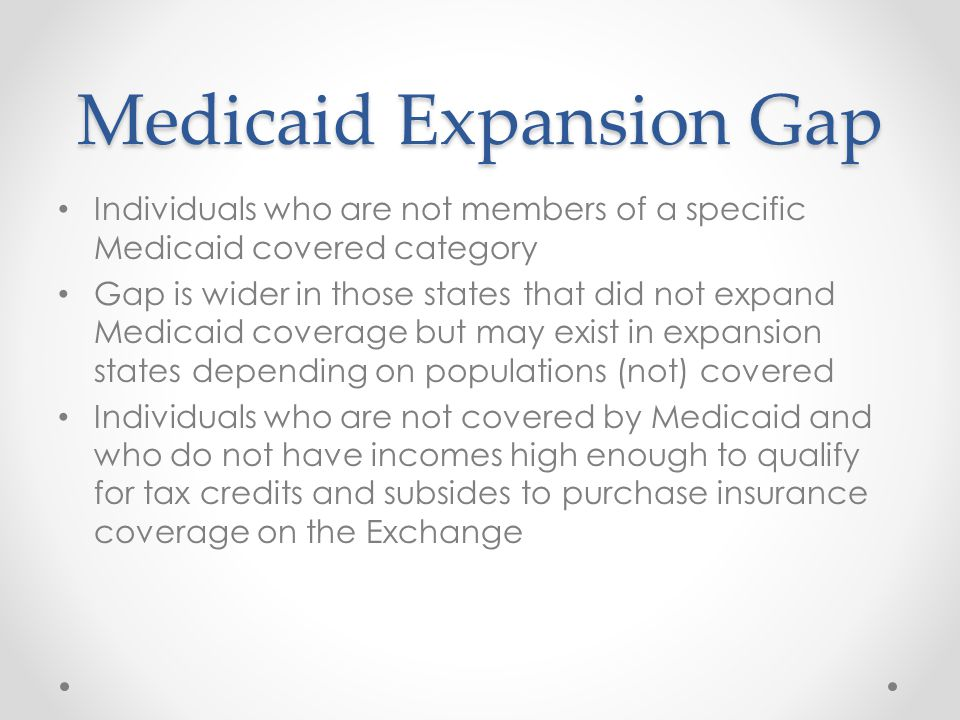 Medicaid Expansion Gap Individuals who are not members of a specific Medicaid covered category Gap is wider in those states that did not expand Medicaid coverage but may exist in expansion states depending on populations (not) covered Individuals who are not covered by Medicaid and who do not have incomes high enough to qualify for tax credits and subsides to purchase insurance coverage on the Exchange