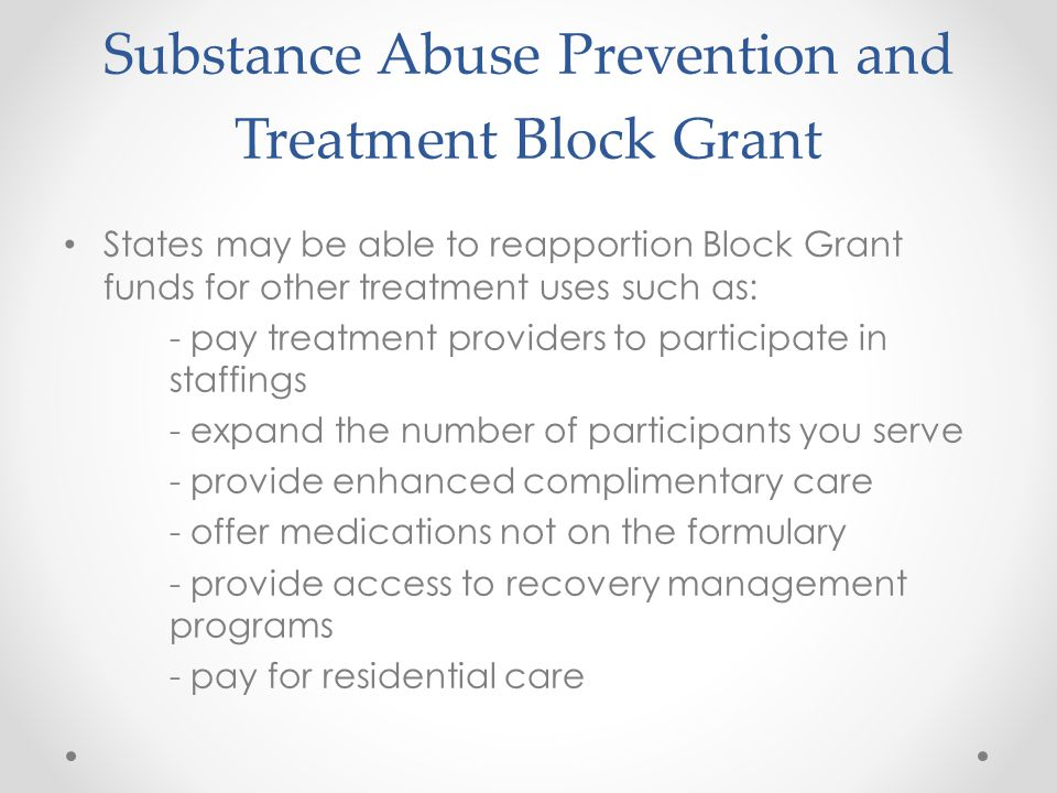 Substance Abuse Prevention and Treatment Block Grant States may be able to reapportion Block Grant funds for other treatment uses such as: - pay treatment providers to participate in staffings - expand the number of participants you serve - provide enhanced complimentary care - offer medications not on the formulary - provide access to recovery management programs - pay for residential care