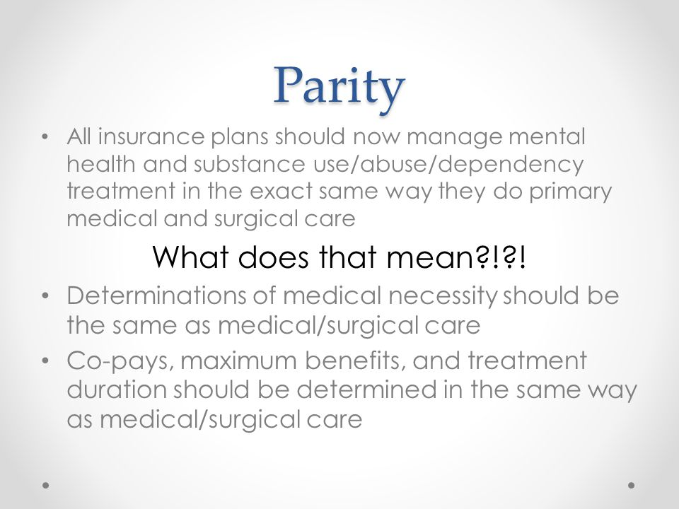 Parity All insurance plans should now manage mental health and substance use/abuse/dependency treatment in the exact same way they do primary medical and surgical care What does that mean ! .