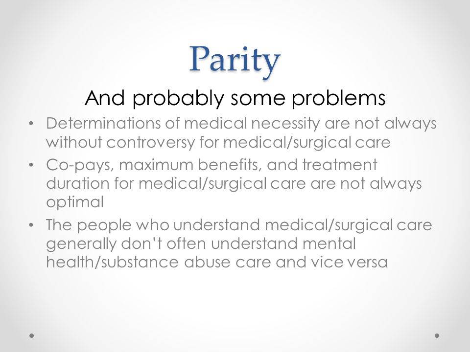 Parity And probably some problems Determinations of medical necessity are not always without controversy for medical/surgical care Co-pays, maximum benefits, and treatment duration for medical/surgical care are not always optimal The people who understand medical/surgical care generally don't often understand mental health/substance abuse care and vice versa