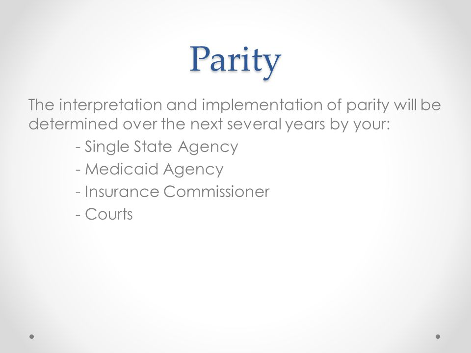 Parity The interpretation and implementation of parity will be determined over the next several years by your: - Single State Agency - Medicaid Agency - Insurance Commissioner - Courts