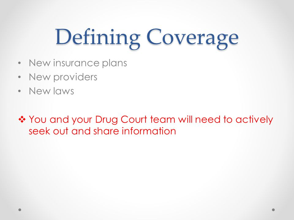 Defining Coverage New insurance plans New providers New laws  You and your Drug Court team will need to actively seek out and share information