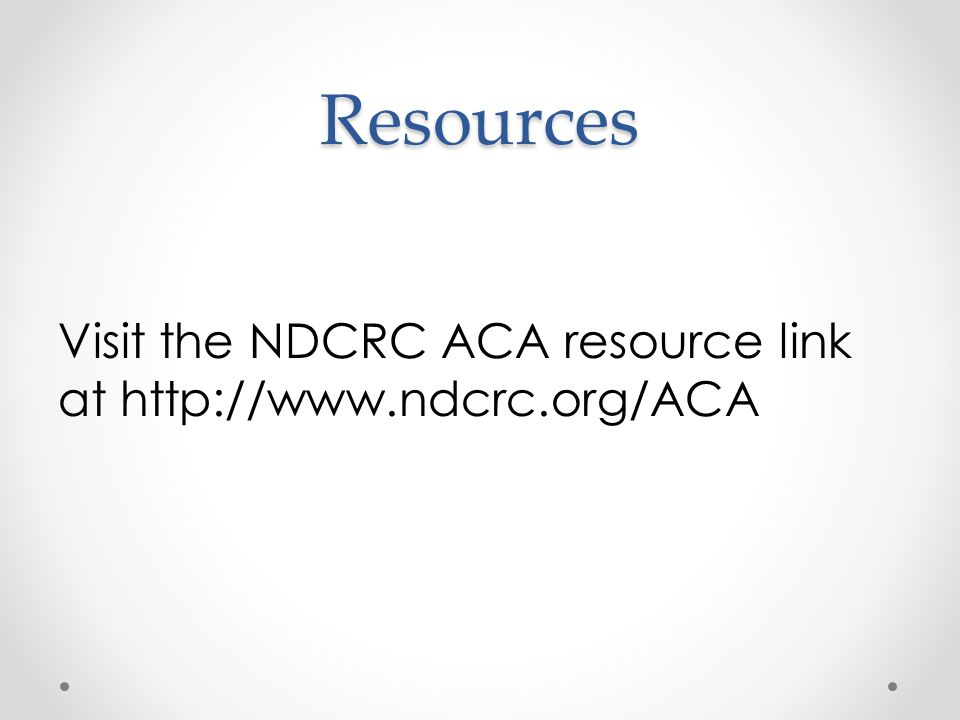 Resources Visit the NDCRC ACA resource link at http://www.ndcrc.org/ACA