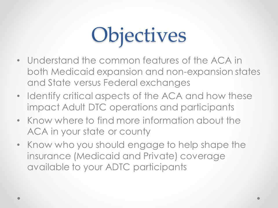 Objectives Understand the common features of the ACA in both Medicaid expansion and non-expansion states and State versus Federal exchanges Identify critical aspects of the ACA and how these impact Adult DTC operations and participants Know where to find more information about the ACA in your state or county Know who you should engage to help shape the insurance (Medicaid and Private) coverage available to your ADTC participants