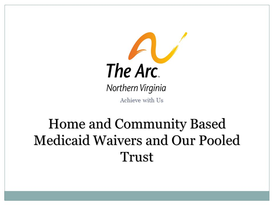 Home and Community Based Medicaid Waivers and Our Pooled Trust Achieve with Us