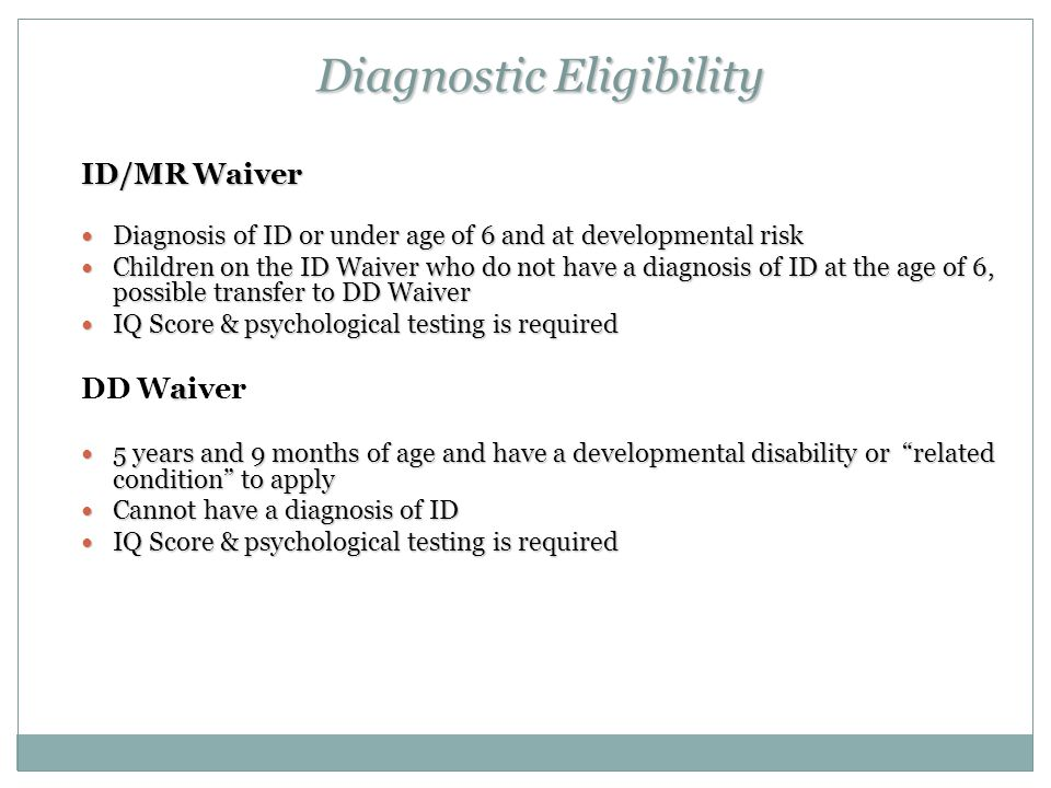 Diagnostic Eligibility ID/MR Waiver Diagnosis of ID or under age of 6 and at developmental risk Diagnosis of ID or under age of 6 and at developmental risk Children on the ID Waiver who do not have a diagnosis of ID at the age of 6, possible transfer to DD Waiver Children on the ID Waiver who do not have a diagnosis of ID at the age of 6, possible transfer to DD Waiver IQ Score & psychological testing is required IQ Score & psychological testing is required a DD Waiver 5 years and 9 months of age and have a developmental disability or related condition to apply 5 years and 9 months of age and have a developmental disability or related condition to apply Cannot have a diagnosis of ID Cannot have a diagnosis of ID IQ Score & psychological testing is required IQ Score & psychological testing is required