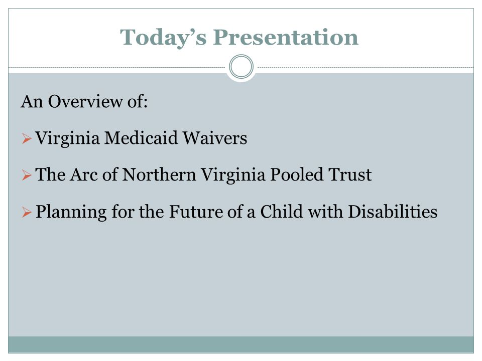 Today's Presentation An Overview of:  Virginia Medicaid Waivers  The Arc of Northern Virginia Pooled Trust  Planning for the Future of a Child with Disabilities