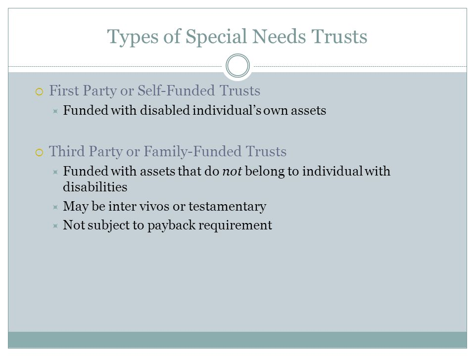 Types of Special Needs Trusts  First Party or Self-Funded Trusts  Funded with disabled individual's own assets  Third Party or Family-Funded Trusts  Funded with assets that do not belong to individual with disabilities  May be inter vivos or testamentary  Not subject to payback requirement