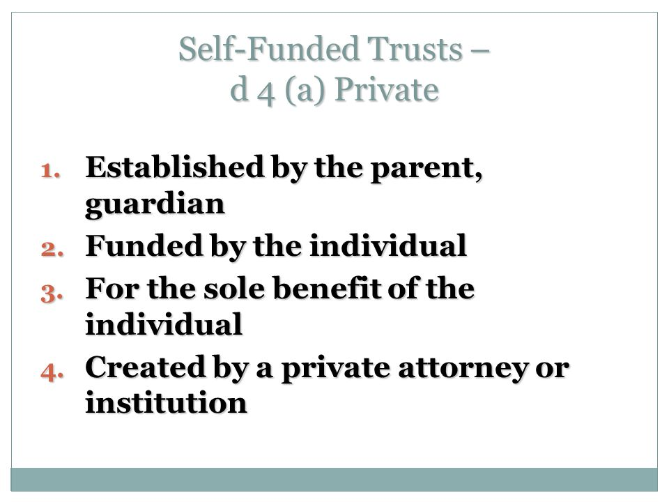 Self-Funded Trusts – d 4 (a) Private 1. Established by the parent, guardian 2.
