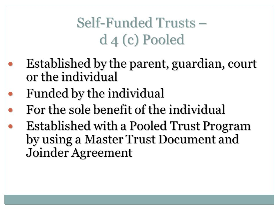 Self-Funded Trusts – d 4 (c) Pooled Established by the parent, guardian, court or the individual Established by the parent, guardian, court or the individual Funded by the individual Funded by the individual For the sole benefit of the individual For the sole benefit of the individual Established with a Pooled Trust Program by using a Master Trust Document and Joinder Agreement Established with a Pooled Trust Program by using a Master Trust Document and Joinder Agreement